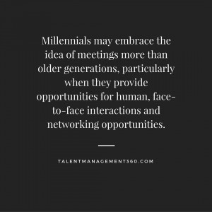 Millennials may embrace the idea of meetings more than older generations, particularly when they provide opportunities for human, face-to-face interactions and networking opportunities.